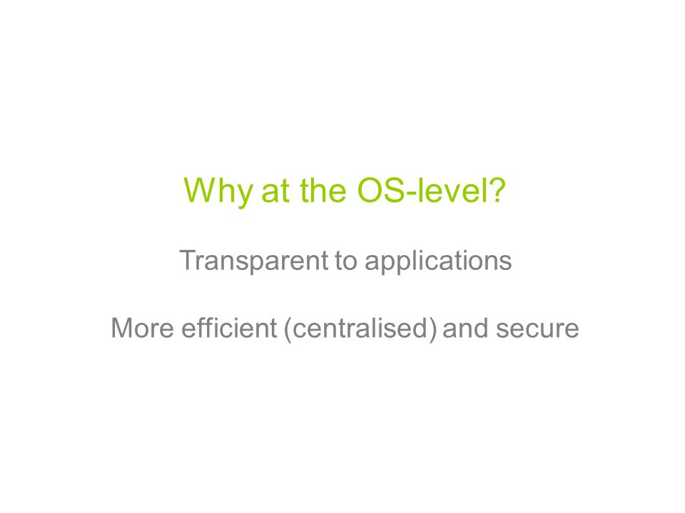 Why at the OS-level Transparent to applications More efficient (centralised) and secure