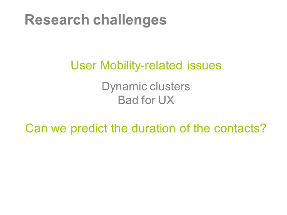 Research challenges User Mobility-related issues Dynamic clusters Bad for UX Can we predict the duration of the contacts