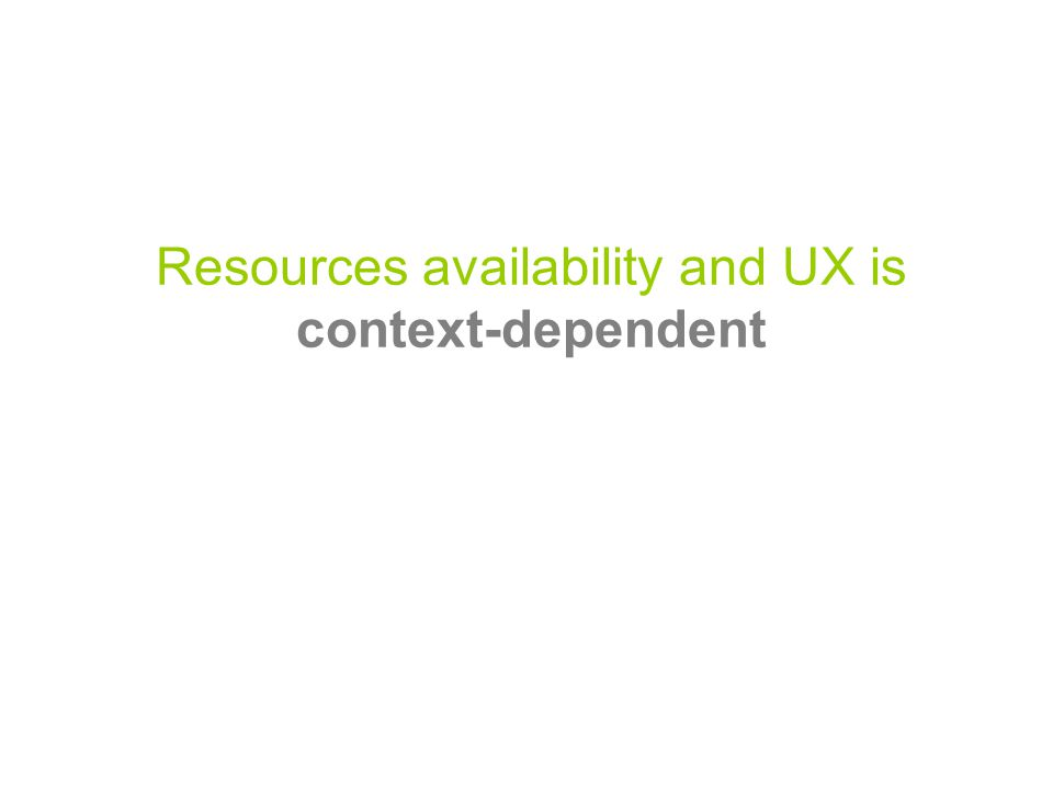 Resources availability and UX is context-dependent
