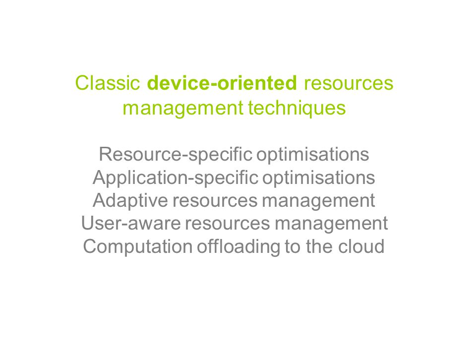 Classic device-oriented resources management techniques Resource-specific optimisations Application-specific optimisations Adaptive resources management User-aware resources management Computation offloading to the cloud