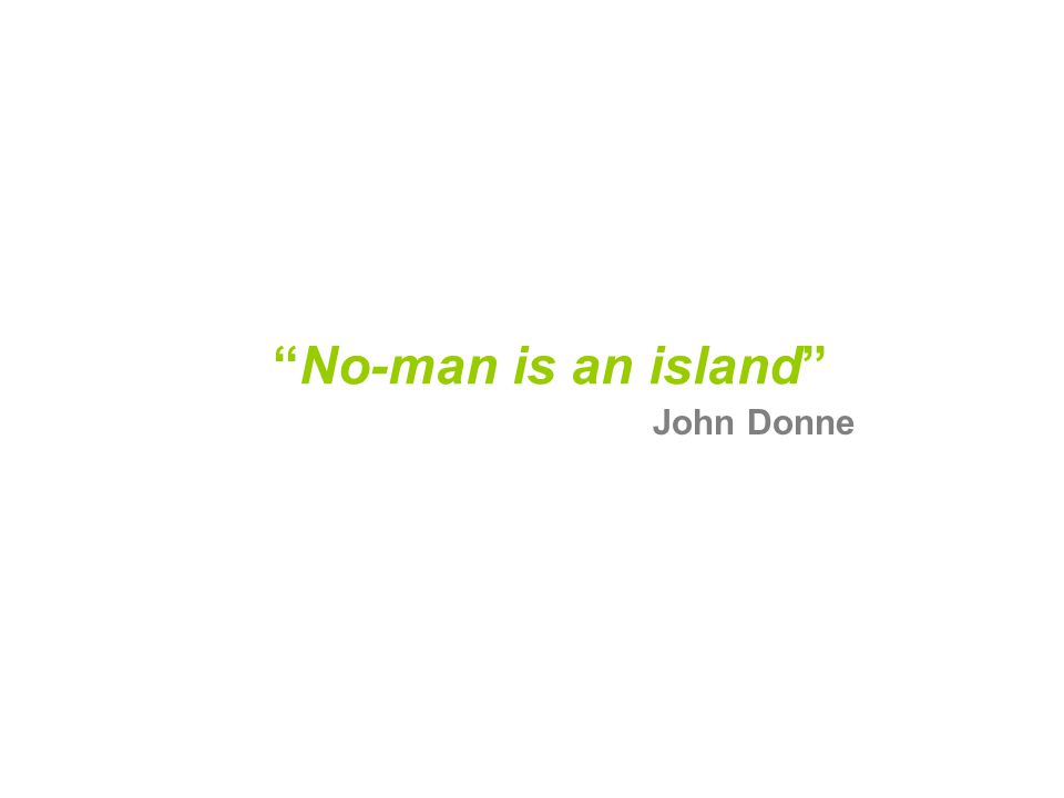 No-man is an island John Donne