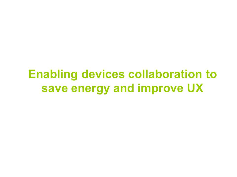 Enabling devices collaboration to save energy and improve UX