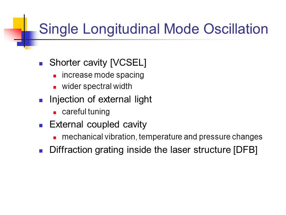 Single Longitudinal Mode Oscillation Shorter cavity [VCSEL] increase mode spacing wider spectral width Injection of external light careful tuning External coupled cavity mechanical vibration, temperature and pressure changes Diffraction grating inside the laser structure [DFB]