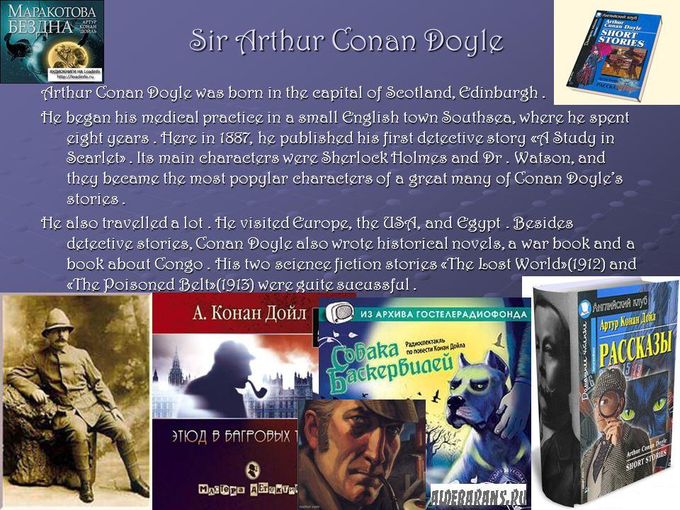 Sir Arthur Conan Doyle Arthur Conan Doyle was born in the capital of Scotland, Edinburgh.