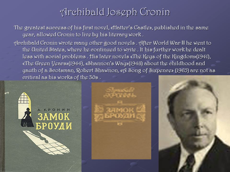 Archibald Joseph Cronin The greatest success of his first novel, «Hatter's Castle», published in the same year, allowed Cronin to live by his literary work.