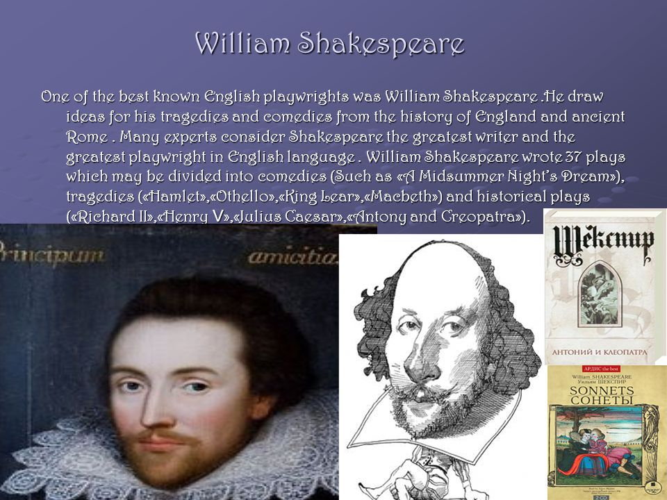 William Shakespeare One of the best known English playwrights was William Shakespeare.He draw ideas for his tragedies and comedies from the history of England and ancient Rome.
