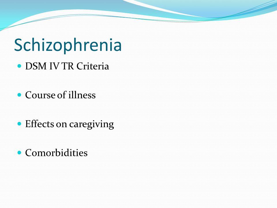 Schizophrenia DSM IV TR Criteria Course of illness Effects on caregiving Comorbidities