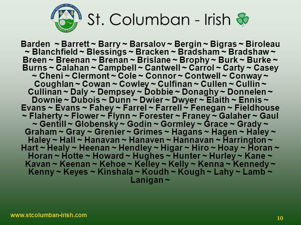 www.stcolumban-irish.com 10 Barden ~ Barrett ~ Barry ~ Barsalov ~ Bergin ~ Bigras ~ Biroleau ~ Blanchfield ~ Blessings ~ Bracken ~ Bradsham ~ Bradshaw ~ Breen ~ Breenan ~ Brenan ~ Brislane ~ Brophy ~ Burk ~ Burke ~ Burns ~ Calahan ~ Campbell ~ Cantwell ~ Carrol ~ Carty ~ Casey ~ Cheni ~ Clermont ~ Cole ~ Connor ~ Contwell ~ Conway ~ Coughlan ~ Cowan ~ Cowley ~ Culfinan ~ Cullen ~ Cullin ~ Cullinan ~ Daly ~ Dempsey ~ Dobbie ~ Donaghy ~ Donnelen ~ Downie ~ Dubois ~ Dunn ~ Dwier ~ Dwyer ~ Elaith ~ Ennis ~ Evans ~ Evans ~ Fahey ~ Farrel ~ Farrell ~ Fenegan ~ Fieldhouse ~ Flaherty ~ Flower ~ Flynn ~ Forester ~ Franey ~ Galaher ~ Gaul ~ Gentill ~ Globensky ~ Godin ~ Gormley ~ Grace ~ Grady ~ Graham ~ Gray ~ Grenier ~ Grimes ~ Hagans ~ Hagen ~ Haley ~ Haley ~ Hall ~ Hanavan ~ Hanaven ~ Hannavan ~ Harrington ~ Hart ~ Healy ~ Heenan ~ Hendley ~ Higar ~ Hiro ~ Hoay ~ Horan ~ Horan ~ Hotte ~ Howard ~ Hughes ~ Hunter ~ Hurley ~ Kane ~ Kavan ~ Keenan ~ Kehoe ~ Kelley ~ Kelly ~ Kenna ~ Kennedy ~ Kenny ~ Keyes ~ Kinshala ~ Koudh ~ Kough ~ Lahy ~ Lamb ~ Lanigan ~