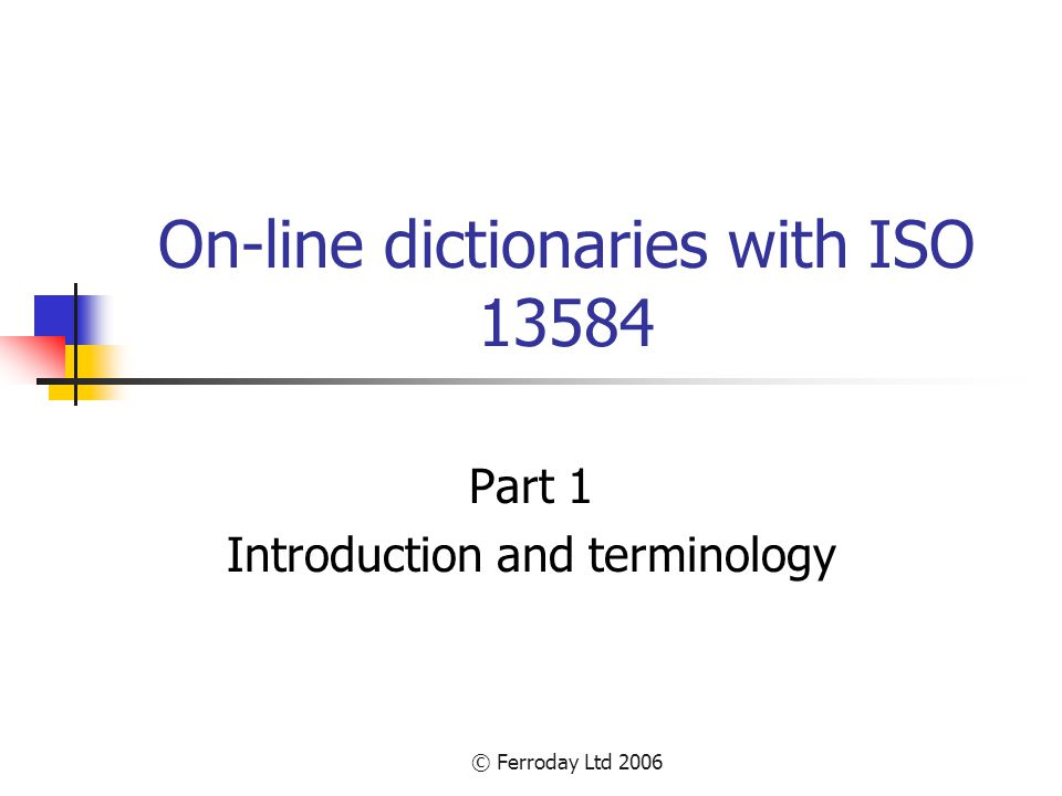 © Ferroday Ltd 2006 Structure of course Part 1 – Introduction to information representation and demonstration of industrial dictionaries Part 2 – Description of ISO 13584 and comparison with other standards Part 3 – Theory and practice of building ISO 13584 dictionaries Part 4 – Practical exercise in building an ISO 13584 dictionary