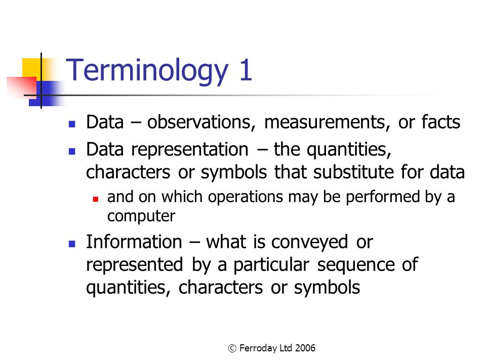 © Ferroday Ltd 2006 Terminology 2 Information model – structure for a data representation derived by a formal process Dictionary – collection of words and their meanings arranged in a defined structure Information exchange – data representation conveyed in a form that is understandable by the recipient