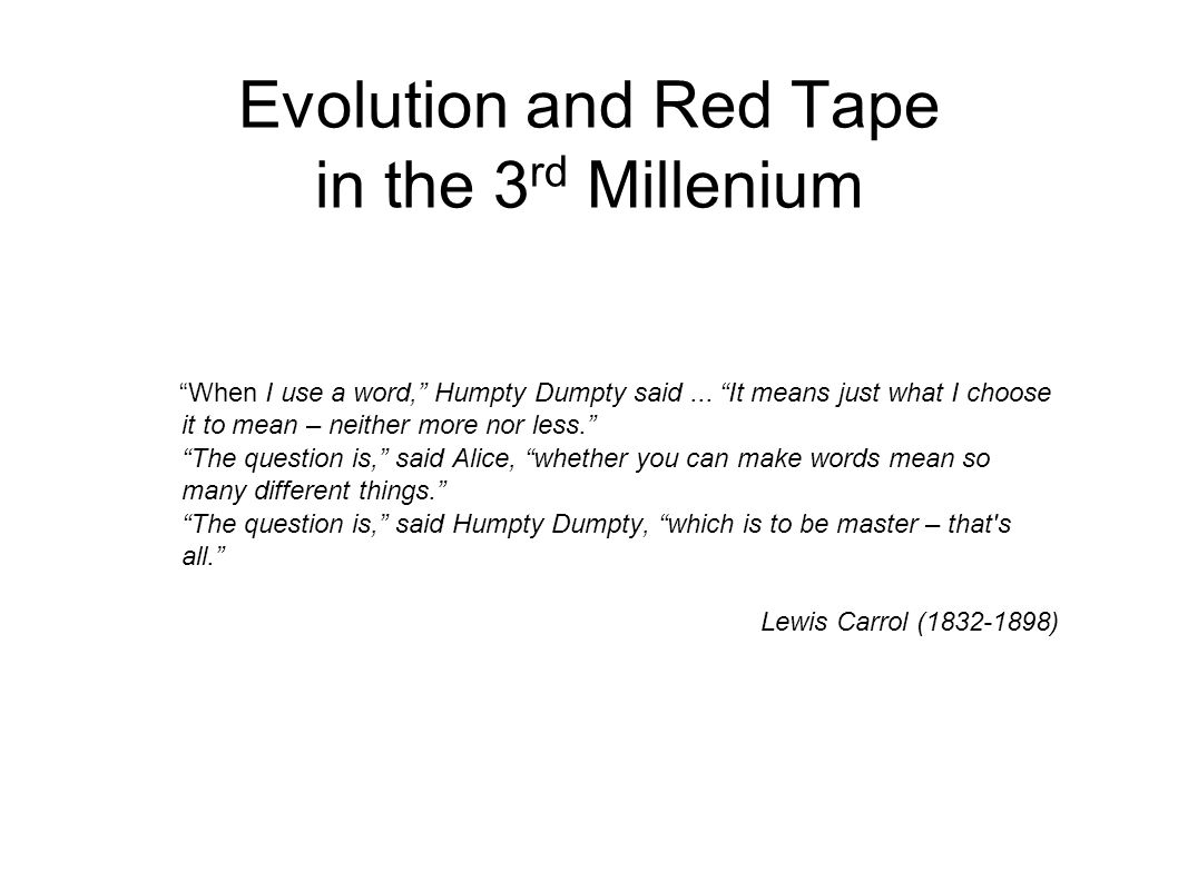 Evolution and Red Tape in the 3 rd Millenium When I use a word, Humpty Dumpty said...