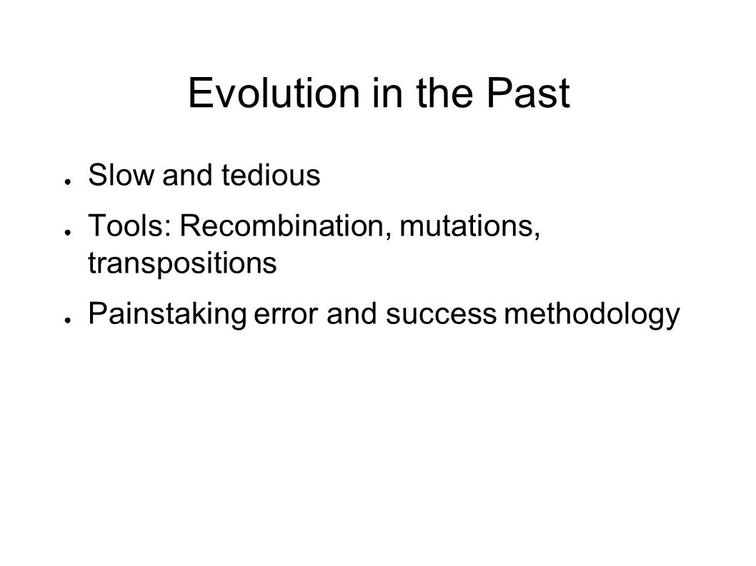 Evolution in the Past ● Slow and tedious ● Tools: Recombination, mutations, transpositions ● Painstaking error and success methodology