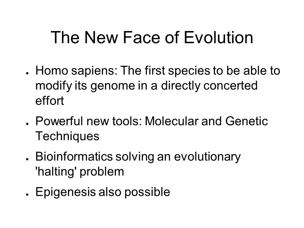 The New Face of Evolution ● Homo sapiens: The first species to be able to modify its genome in a directly concerted effort ● Powerful new tools: Molecular and Genetic Techniques ● Bioinformatics solving an evolutionary halting problem ● Epigenesis also possible