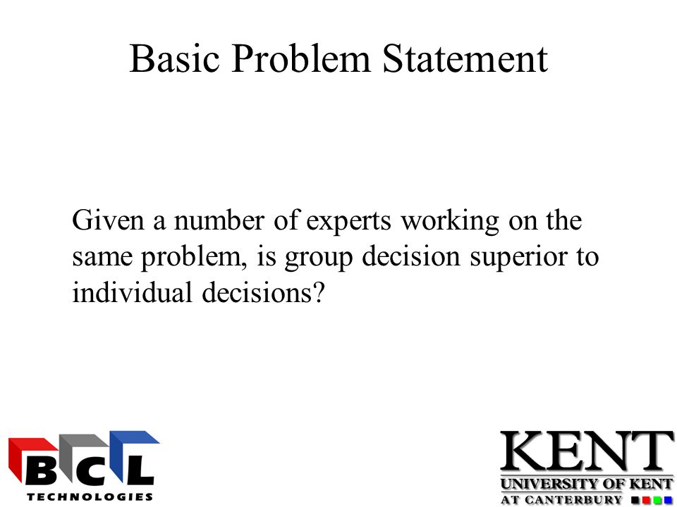 Basic Problem Statement Given a number of experts working on the same problem, is group decision superior to individual decisions
