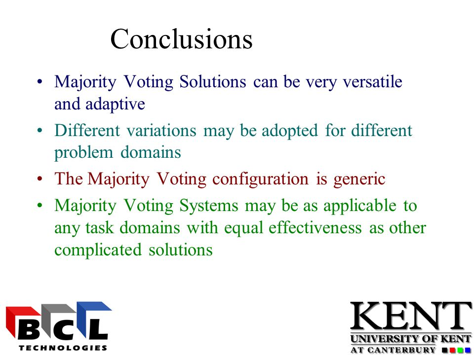 Conclusions Majority Voting Solutions can be very versatile and adaptive Different variations may be adopted for different problem domains The Majority Voting configuration is generic Majority Voting Systems may be as applicable to any task domains with equal effectiveness as other complicated solutions