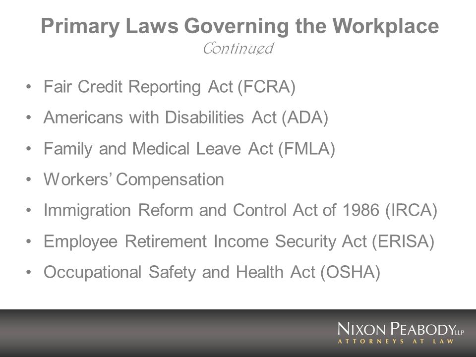 Primary Laws Governing the Workplace Continued Fair Credit Reporting Act (FCRA) Americans with Disabilities Act (ADA) Family and Medical Leave Act (FMLA) Workers' Compensation Immigration Reform and Control Act of 1986 (IRCA) Employee Retirement Income Security Act (ERISA) Occupational Safety and Health Act (OSHA)