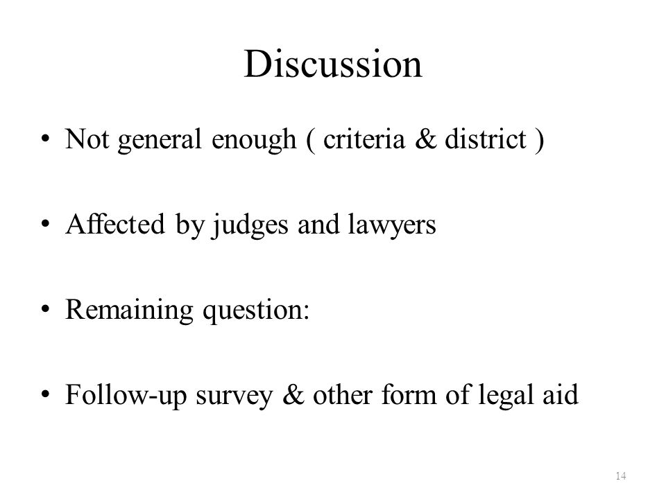 Discussion Not general enough ( criteria & district ) Affected by judges and lawyers Remaining question: Follow-up survey & other form of legal aid 14
