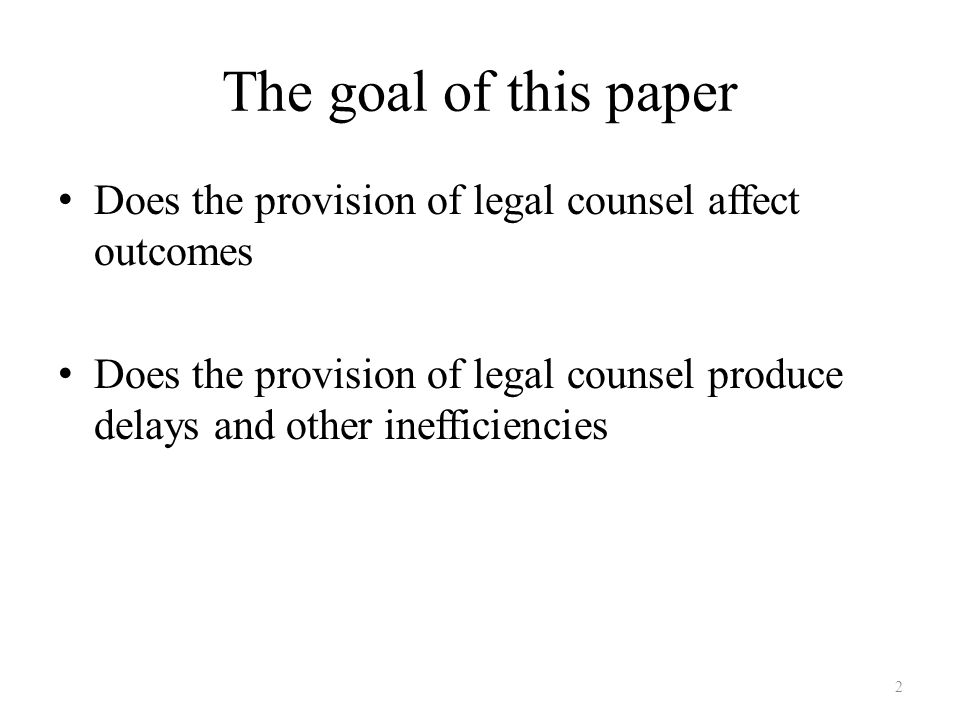 The goal of this paper Does the provision of legal counsel affect outcomes Does the provision of legal counsel produce delays and other inefficiencies 2