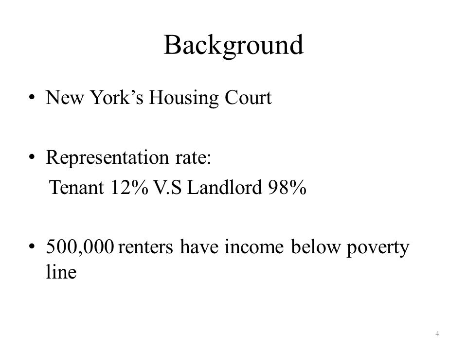 Background New York's Housing Court Representation rate: Tenant 12% V.S Landlord 98% 500,000 renters have income below poverty line 4