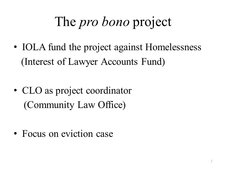 The pro bono project IOLA fund the project against Homelessness (Interest of Lawyer Accounts Fund) CLO as project coordinator (Community Law Office) Focus on eviction case 5