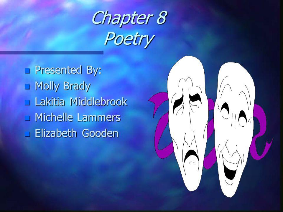Chapter 8 Poetry n Presented By: n Molly Brady n Lakitia Middlebrook n Michelle Lammers n Elizabeth Gooden