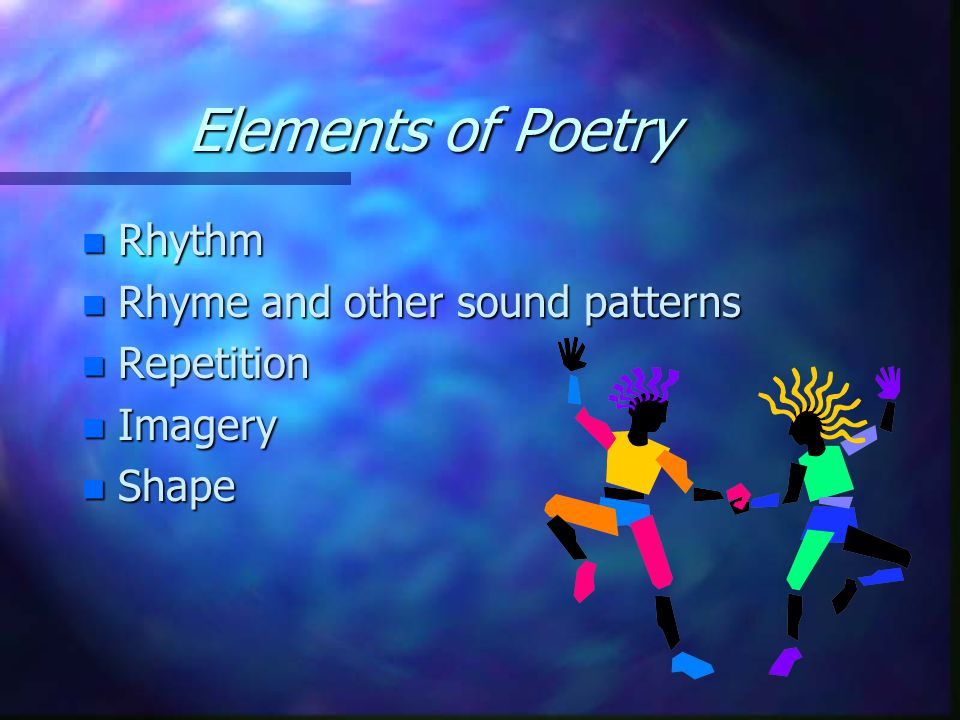 Elements of Poetry n Rhythm n Rhyme and other sound patterns n Repetition n Imagery n Shape