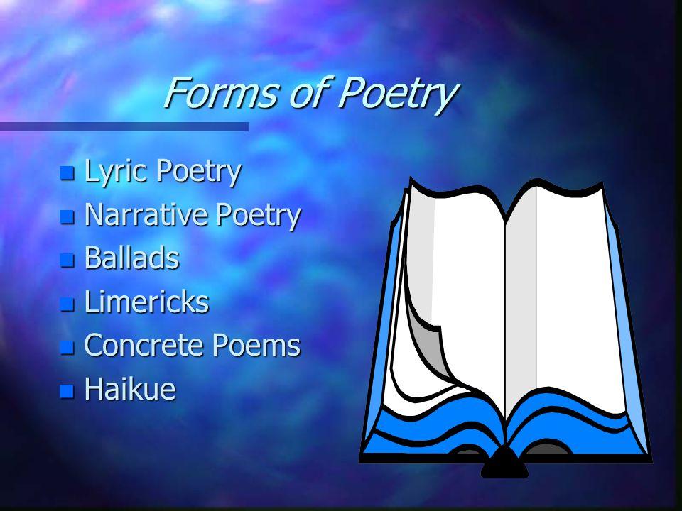 Forms of Poetry n Lyric Poetry n Narrative Poetry n Ballads n Limericks n Concrete Poems n Haikue