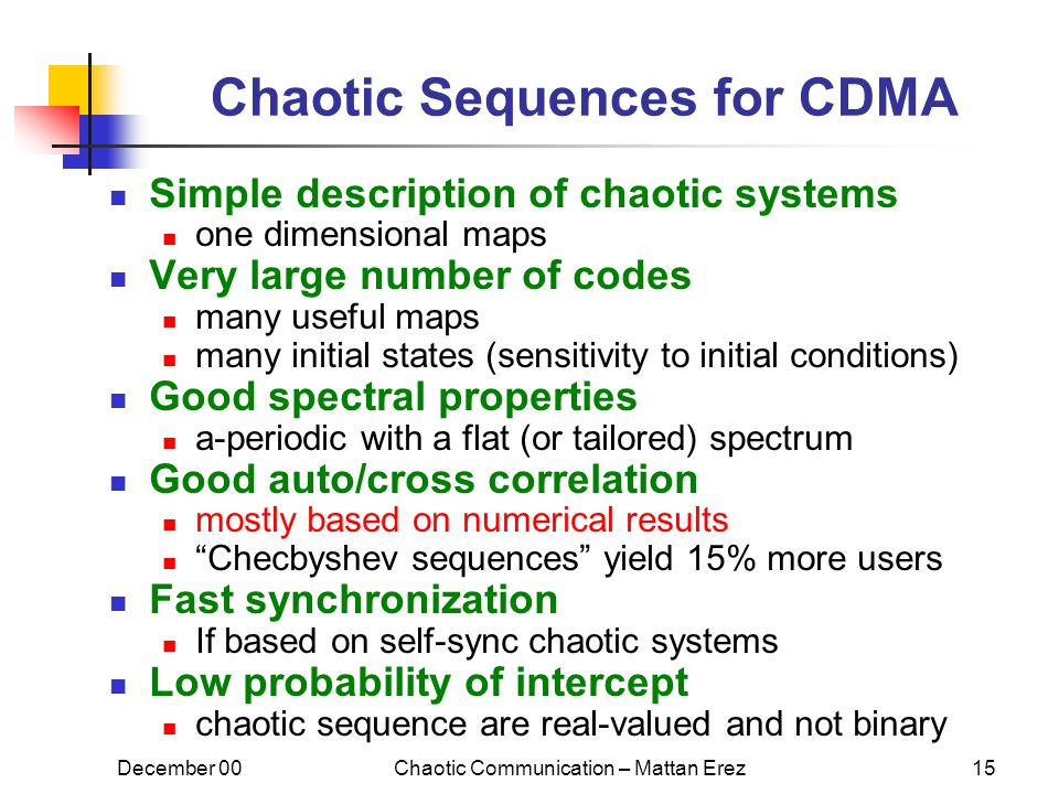 December 00Chaotic Communication – Mattan Erez15 Chaotic Sequences for CDMA Simple description of chaotic systems one dimensional maps Very large number of codes many useful maps many initial states (sensitivity to initial conditions) Good spectral properties a-periodic with a flat (or tailored) spectrum Good auto/cross correlation mostly based on numerical results Checbyshev sequences yield 15% more users Fast synchronization If based on self-sync chaotic systems Low probability of intercept chaotic sequence are real-valued and not binary