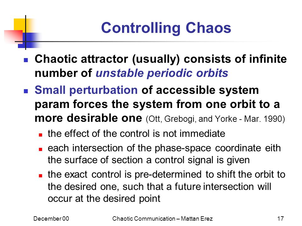 December 00Chaotic Communication – Mattan Erez17 Controlling Chaos Chaotic attractor (usually) consists of infinite number of unstable periodic orbits Small perturbation of accessible system param forces the system from one orbit to a more desirable one (Ott, Grebogi, and Yorke - Mar.