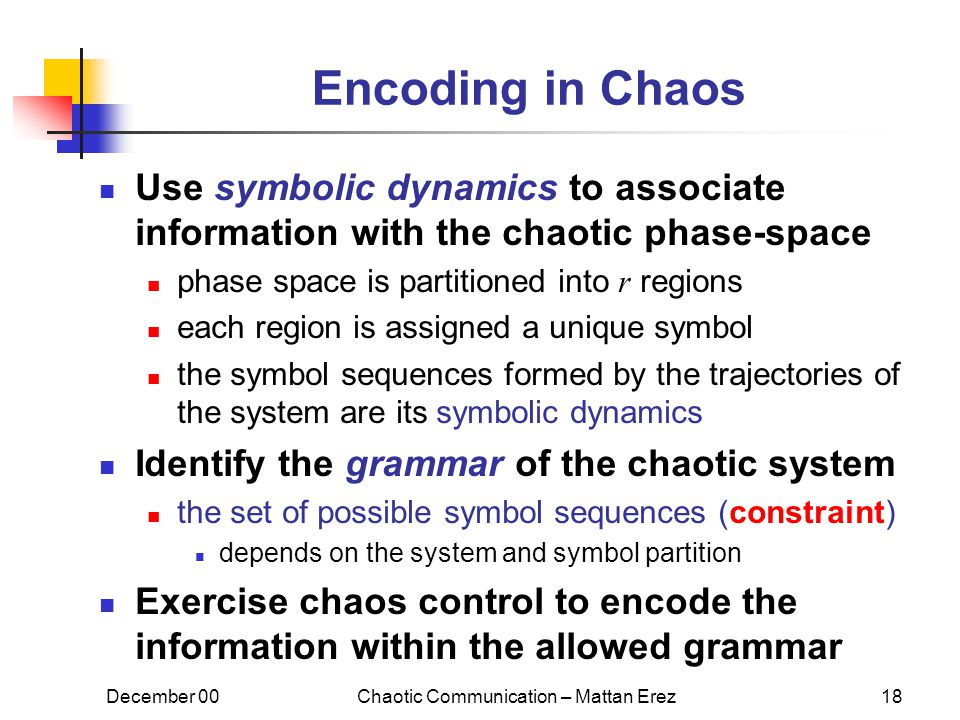 December 00Chaotic Communication – Mattan Erez18 Encoding in Chaos Use symbolic dynamics to associate information with the chaotic phase-space phase space is partitioned into r regions each region is assigned a unique symbol the symbol sequences formed by the trajectories of the system are its symbolic dynamics Identify the grammar of the chaotic system the set of possible symbol sequences (constraint) depends on the system and symbol partition Exercise chaos control to encode the information within the allowed grammar