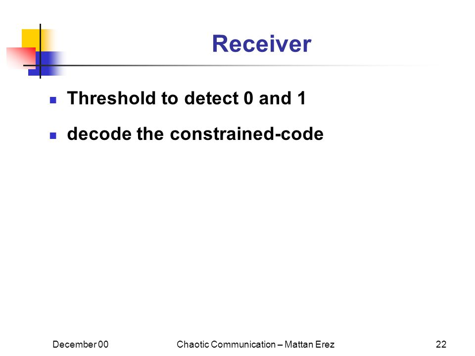 December 00Chaotic Communication – Mattan Erez22 Receiver Threshold to detect 0 and 1 decode the constrained-code