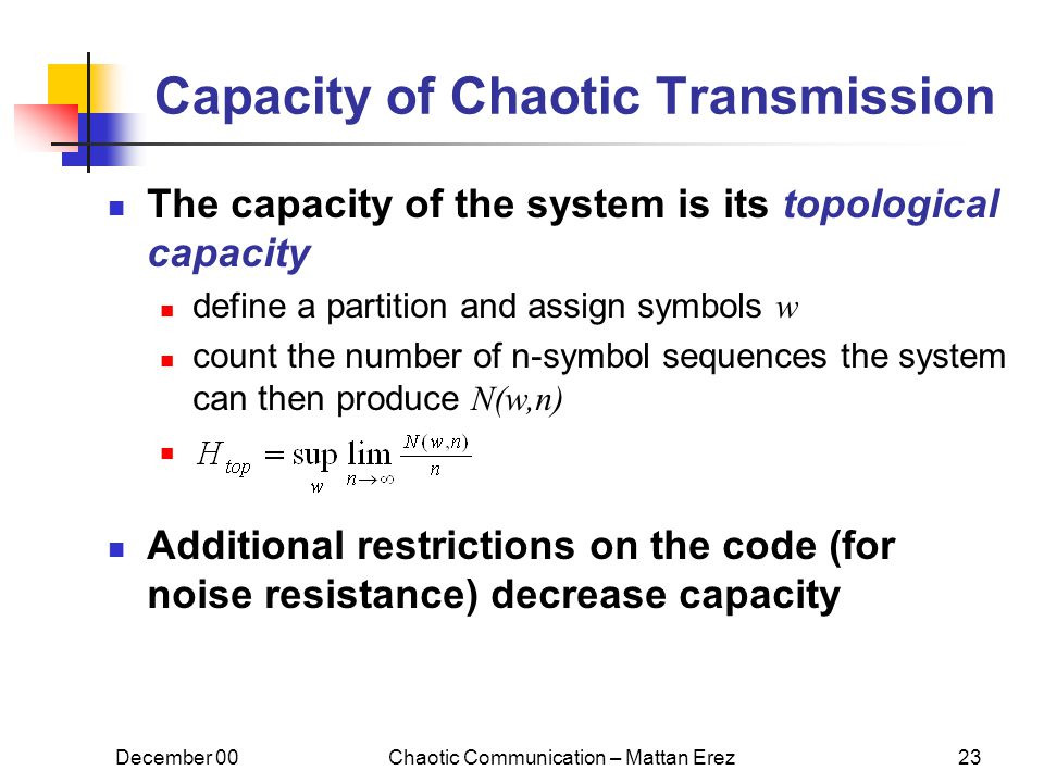 December 00Chaotic Communication – Mattan Erez23 Capacity of Chaotic Transmission The capacity of the system is its topological capacity define a partition and assign symbols w count the number of n-symbol sequences the system can then produce N(w,n) Additional restrictions on the code (for noise resistance) decrease capacity