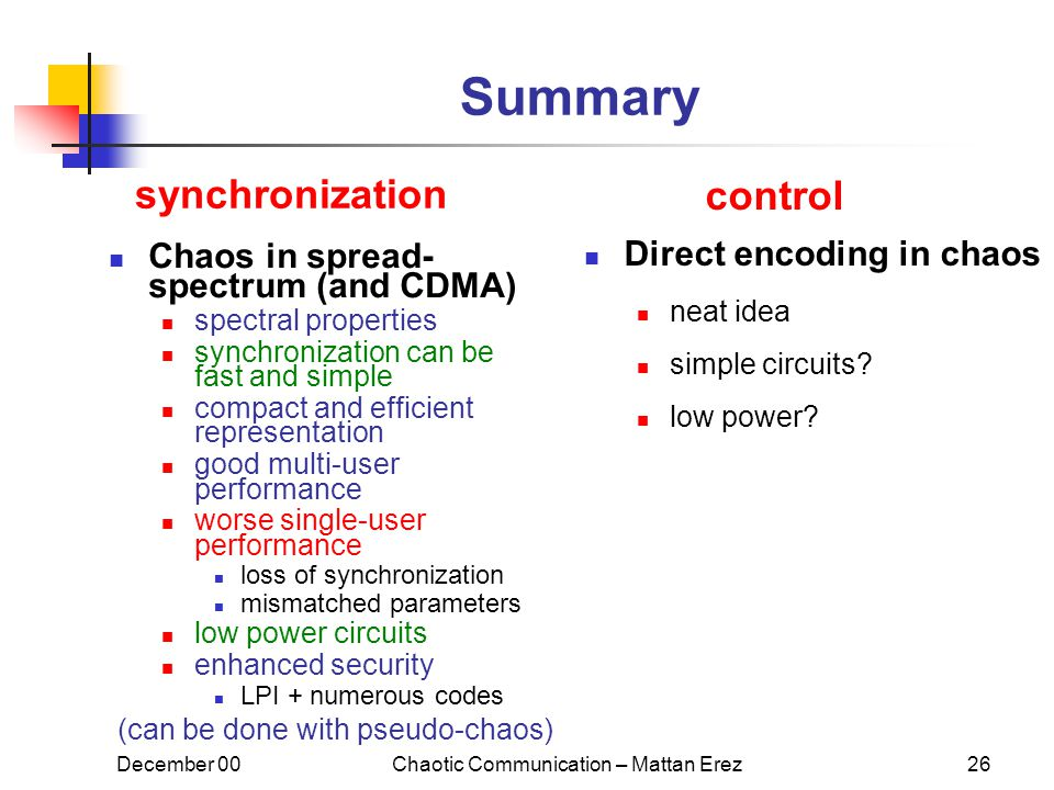 December 00Chaotic Communication – Mattan Erez26 Summary Chaos in spread- spectrum (and CDMA) spectral properties synchronization can be fast and simple compact and efficient representation good multi-user performance worse single-user performance loss of synchronization mismatched parameters low power circuits enhanced security LPI + numerous codes (can be done with pseudo-chaos) Direct encoding in chaos neat idea simple circuits.