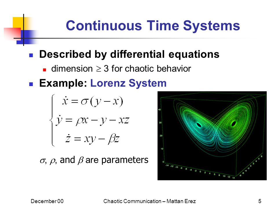 December 00Chaotic Communication – Mattan Erez5 Continuous Time Systems Described by differential equations dimension  3 for chaotic behavior Example