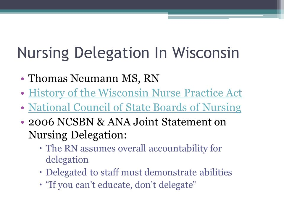 Nursing Delegation In Wisconsin Thomas Neumann MS, RN History of the Wisconsin Nurse Practice Act National Council of State Boards of Nursing 2006 NCSBN & ANA Joint Statement on Nursing Delegation:  The RN assumes overall accountability for delegation  Delegated to staff must demonstrate abilities  If you can't educate, don't delegate