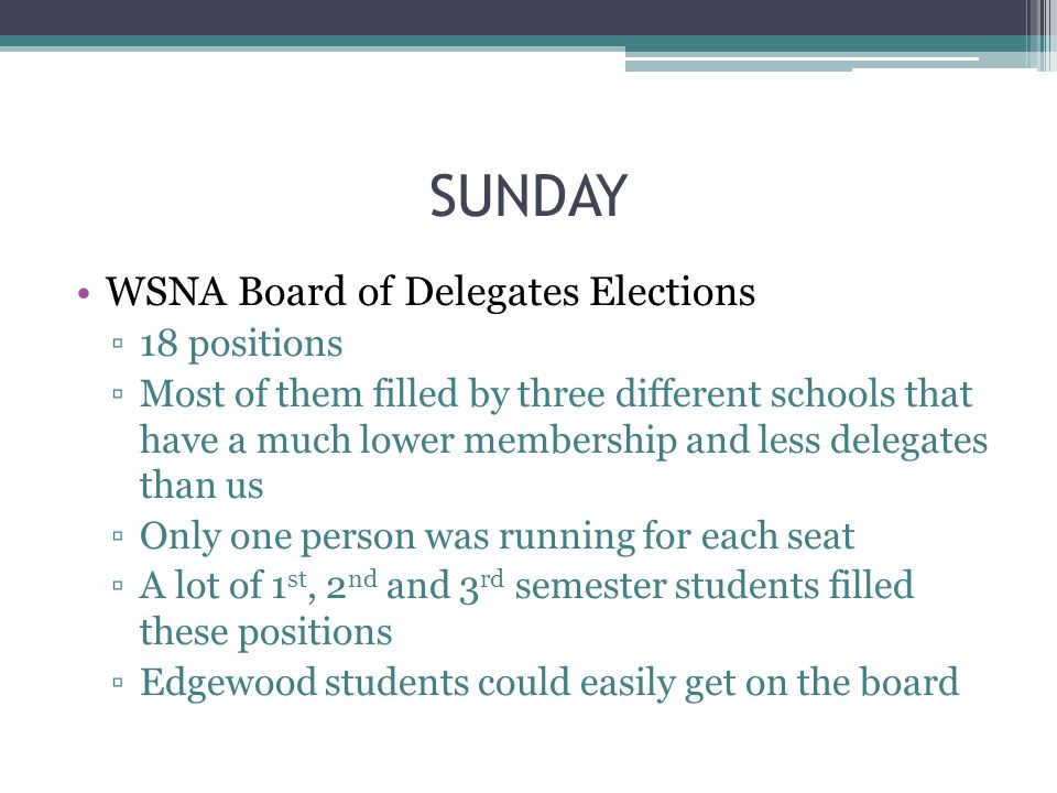 SUNDAY WSNA Board of Delegates Elections ▫18 positions ▫Most of them filled by three different schools that have a much lower membership and less delegates than us ▫Only one person was running for each seat ▫A lot of 1 st, 2 nd and 3 rd semester students filled these positions ▫Edgewood students could easily get on the board