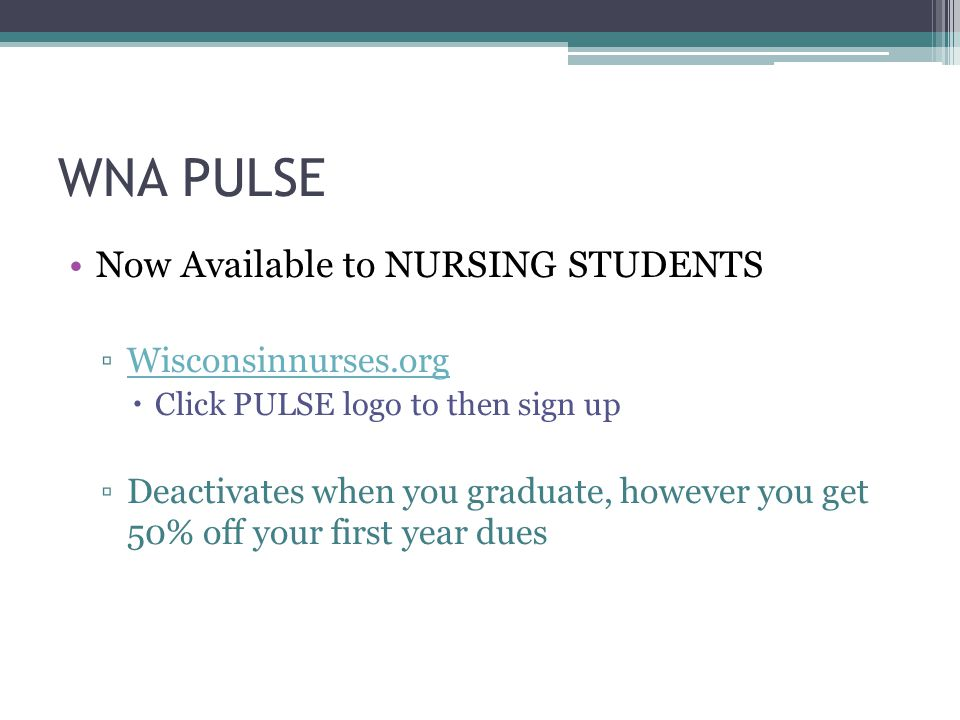WNA PULSE Now Available to NURSING STUDENTS ▫Wisconsinnurses.orgWisconsinnurses.org  Click PULSE logo to then sign up ▫Deactivates when you graduate, however you get 50% off your first year dues