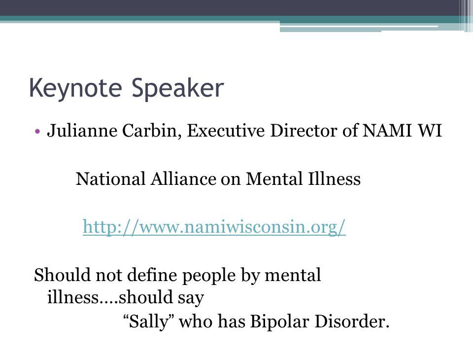 Keynote Speaker Julianne Carbin, Executive Director of NAMI WI National Alliance on Mental Illness http://www.namiwisconsin.org/ Should not define peo