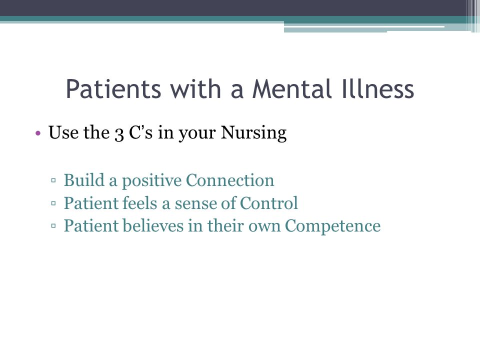 Patients with a Mental Illness Use the 3 C's in your Nursing ▫Build a positive Connection ▫Patient feels a sense of Control ▫Patient believes in their own Competence