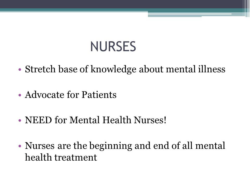 NURSES Stretch base of knowledge about mental illness Advocate for Patients NEED for Mental Health Nurses! Nurses are the beginning and end of all men