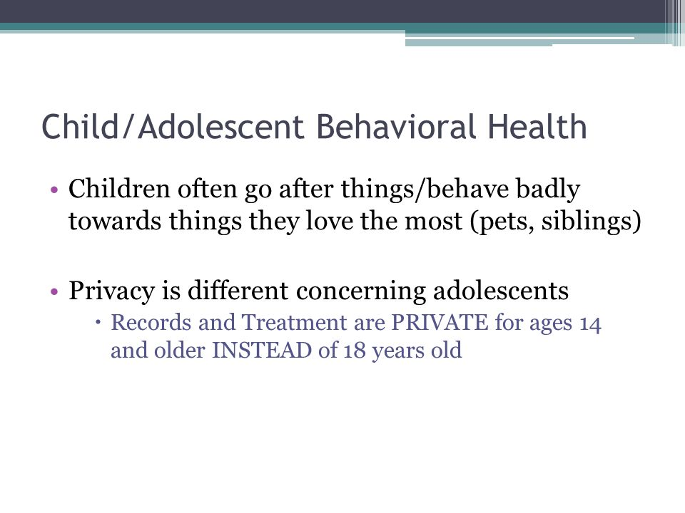Child/Adolescent Behavioral Health Children often go after things/behave badly towards things they love the most (pets, siblings) Privacy is different concerning adolescents  Records and Treatment are PRIVATE for ages 14 and older INSTEAD of 18 years old