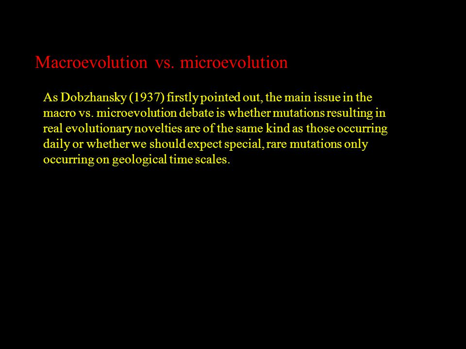 Macroevolution vs. microevolution As Dobzhansky (1937) firstly pointed out, the main issue in the macro vs. microevolution debate is whether mutations