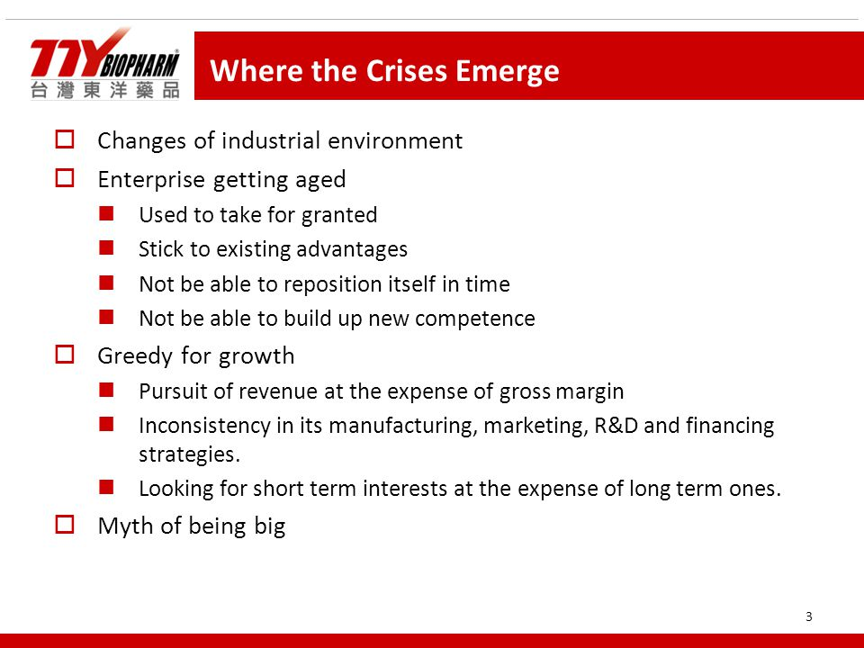 3 Where the Crises Emerge  Changes of industrial environment  Enterprise getting aged Used to take for granted Stick to existing advantages Not be able to reposition itself in time Not be able to build up new competence  Greedy for growth Pursuit of revenue at the expense of gross margin Inconsistency in its manufacturing, marketing, R&D and financing strategies.