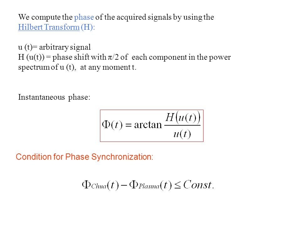 We compute the phase of the acquired signals by using the Hilbert Transform (H): u (t)= arbitrary signal H (u(t)) = phase shift with π/2 of each component in the power spectrum of u (t), at any moment t.