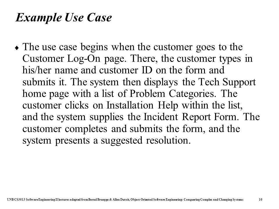 UNB CS3013 Software Engineering II lectures adapted from Bernd Bruegge & Allen Dutoit, Object-Oriented Software Engineering: Conquering Complex and Changing Systems 10 Example Use Case  The use case begins when the customer goes to the Customer Log-On page.