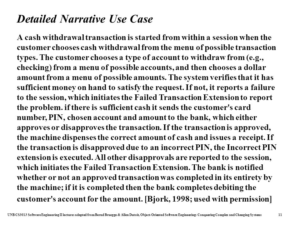 UNB CS3013 Software Engineering II lectures adapted from Bernd Bruegge & Allen Dutoit, Object-Oriented Software Engineering: Conquering Complex and Changing Systems 11 Detailed Narrative Use Case A cash withdrawal transaction is started from within a session when the customer chooses cash withdrawal from the menu of possible transaction types.