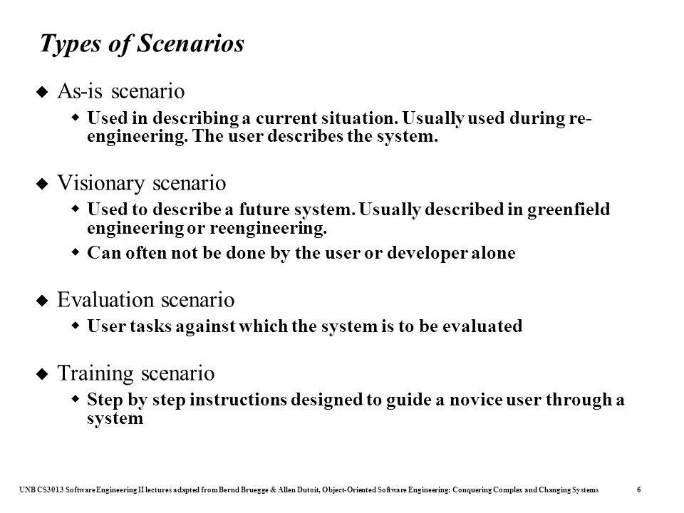 UNB CS3013 Software Engineering II lectures adapted from Bernd Bruegge & Allen Dutoit, Object-Oriented Software Engineering: Conquering Complex and Changing Systems 6 Types of Scenarios  As-is scenario  Used in describing a current situation.
