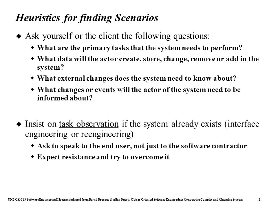 UNB CS3013 Software Engineering II lectures adapted from Bernd Bruegge & Allen Dutoit, Object-Oriented Software Engineering: Conquering Complex and Changing Systems 8 Heuristics for finding Scenarios  Ask yourself or the client the following questions:  What are the primary tasks that the system needs to perform.