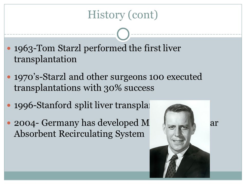 History (cont) 1963-Tom Starzl performed the first liver transplantation 1970's-Starzl and other surgeons 100 executed transplantations with 30% success 1996-Stanford split liver transplant 2004- Germany has developed MARS – Molecular Absorbent Recirculating System