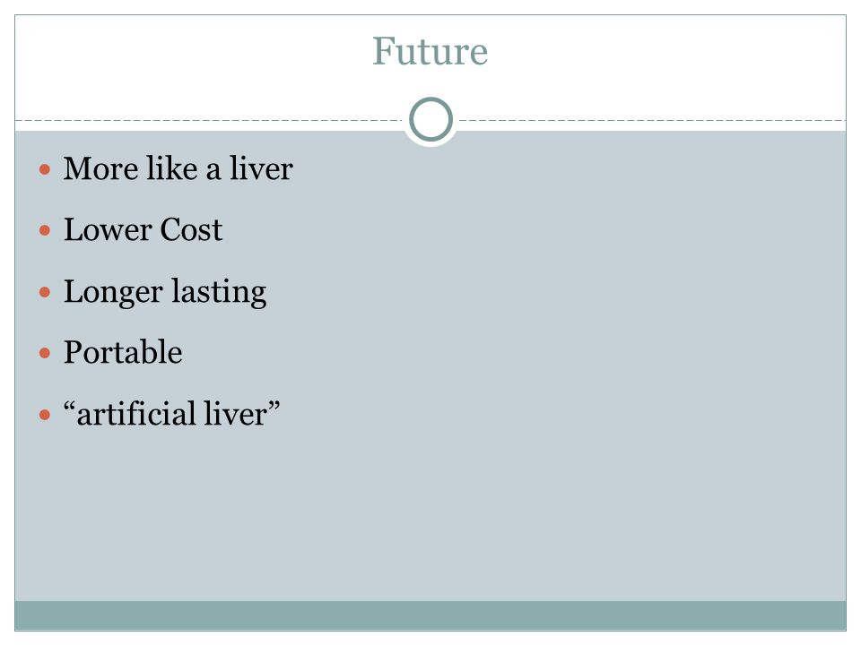 Future More like a liver Lower Cost Longer lasting Portable artificial liver